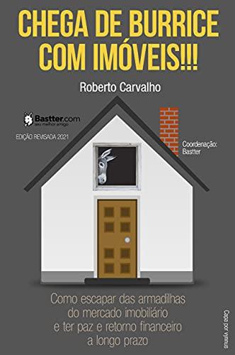 Chega de Burrice com Imóveis! - 2021: Como escapar das armadilhas do mercado imobiliário e ter paz e retorno financeiro a longo prazo.