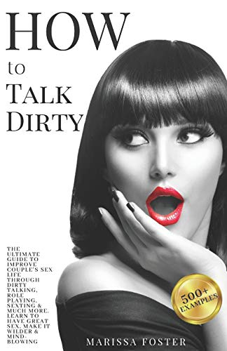 How to Talk Dirty: The Ultimate Guide To Improve Couple's Sex Life Through Dirty Talking, Role Playing, Sexting & Much More. Learn To Have Great Sex, Make It Wilder & Mind-blowing. (500+ Examples)