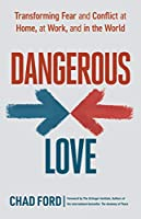Dangerous Love: Transforming Fear and Conflict at Home, at Work, and in the World
