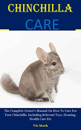 Chinchilla Care: The Complete Owner's Manual On How To Care For Your Chinchilla. Including Relevant Toys, Housing, Health Care Etc (English Edition)