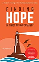Finding Hope in Times of Uncertainty: A Guide to Thriving in the Challenging World of Today