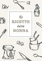 le ricette della nonna: ricettario da scrivere personalizzato per annotare le tue ricette di famiglia   spazio per 100 ricette   formato b5   copertina in stile vintage