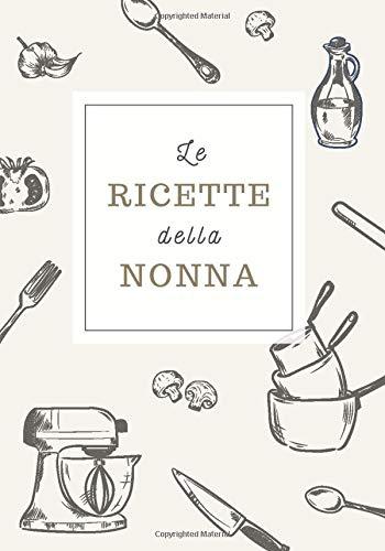Le Ricette della Nonna: Ricettario da Scrivere Personalizzato per Annotare le Tue Ricette di Famiglia | Spazio per 100 Ricette | Formato B5 | Copertina in Stile Vintage
