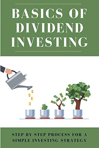 Basics Of Dividend Investing: Step-By-Step Process For A Simple Investing Strategy: Investing In Dividend Stocks For Passive Inc