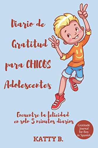 Diario de Gratitud para CHICOS Adolescente: Encuentre la felicidad en solo 5 minutos diarios; Gratitude Journal for BOYS Teenagers in Spanish 105 días ... 6'x9' (DIARIO DE GRATITUD EN ESPAÑOL)