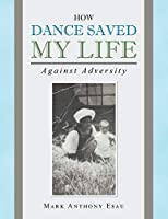 How Dance Saved My Life: Against Adversity