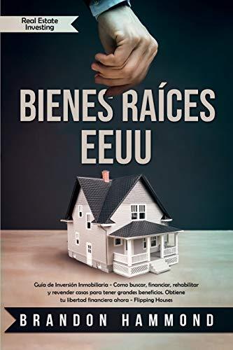 Bienes Raíces - EEUU: Guía de Inversión Inmobiliaria - Como buscar, financiar, rehabilitar y revender casas para tener grandes beneficios. Obtiene tu libertad financiera ahora (Real Estate Investing)