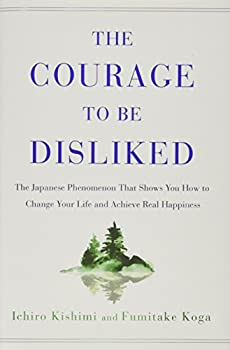 The Courage to Be Disliked  The Japanese Phenomenon That Shows You How to Change Your Life and Achieve Real Happiness