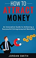 How to Attract Money: An Innovative Guide To Achieving A Successful Entrepreneurial Mentality