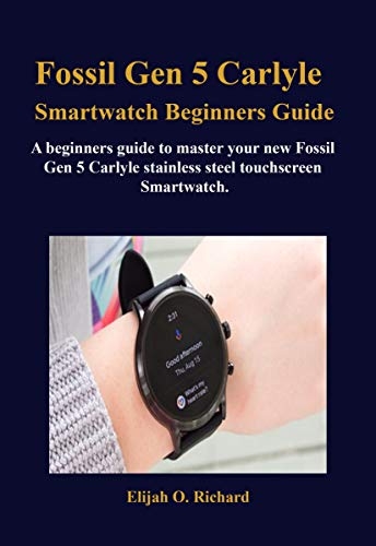 Fossil Gen 5 Carlyle Smartwatch Beginners Guide: A beginners guide to master your new Fossil Gen 5 Carlyle stainless steel touchscreen Smartwatch. (English Edition)
