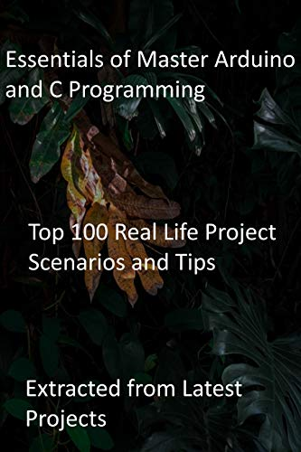 Essentials of Master Arduino and C Programming: Top 100 Real Life Project Scenarios and Tips : Extracted from Latest Projects (English Edition)