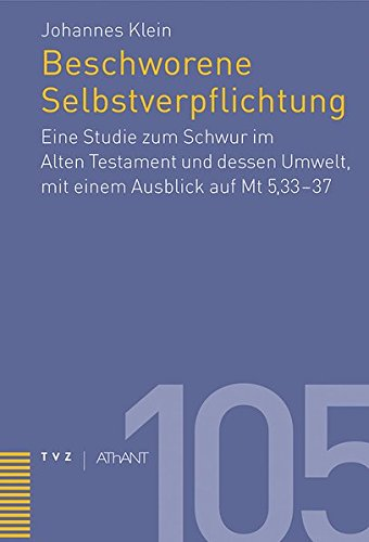 Beschworene Selbstverpflichtung: Eine Studie zum Schwur im AltenTestament und dessen Umwelt, mit einem Ausblick auf Mt 5,33-37 (Abhandlungen Zur Theologie Des Alten Und Neuen Testaments)