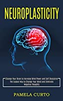 Neuroplasticity: Change Your Brain to Increase Mind Power and Self Discipline (The Easiest Way to Change Your Mind and Eliminate Negative Thoughts)