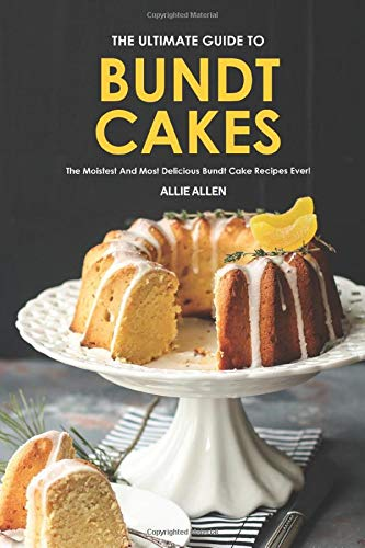 The Ultimate Guide to Bundt Cakes: The Moistest and Most Delicious Bundt Cake Recipes Ever!