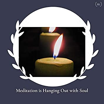 Meditation Is Hanging Out With Soul