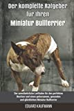Der komplette Ratgeber für Ihren Miniatur Bullterrier: Der unentbehrliche Leitfaden für den perfekten Besitzer und einen gehorsamen, gesunden und glücklichen Miniatur Bullterrier