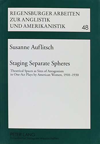 Staging Separate Spheres: Theatrical Spaces as Sites of Antagonism in One-Act Plays by American Women, 1910-1930 (Regensburger Arbeiten Zur Anglistik Und Amerikanistik, Band 48)