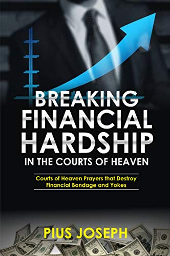 Breaking Financial Hardship in the Courts of Heaven: Courts of Heaven Prayers That Destroy Financial Bondage and Yokes