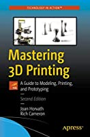 Mastering 3D Printing: A Guide to Modeling, Printing, and Prototyping Front Cover