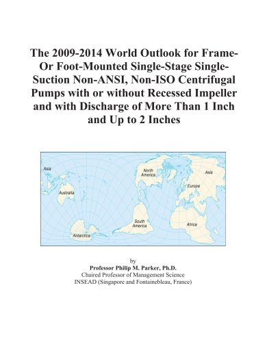 The 2009-2014 World Outlook for Frame-Or Foot-Mounted Single-Stage Single-Suction Non-ANSI, Non-ISO Centrifugal Pumps with or without Recessed ... of More Than 1 Inch and Up to 2 Inches