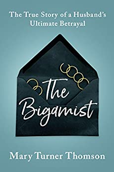 The Bigamist: The True Story of a Husband's Ultimate Betrayal by [Mary Turner Thomson]
