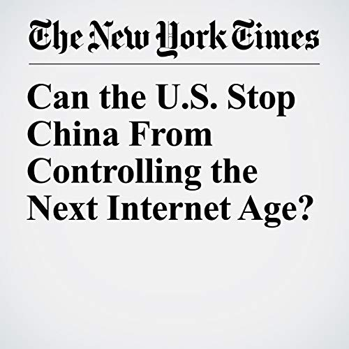 Can the U.S. Stop China From Controlling the Next Internet Age? audiobook cover art