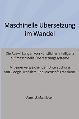 Maschinelle Übersetzung im Wandel: Die Auswirkungen von künstlicher Intelligenz auf maschinelle Übersetzungssysteme. Mit einer vergleichenden Untersuchung ... und Microsoft Translator (German Edition)
