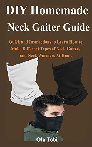 DIY Homemade Neck Gaiter Face Mask Guide: Quick and Easy Instructions to Learn How to Make Different Types of Neck Gaiters and Neck Warmers At Home