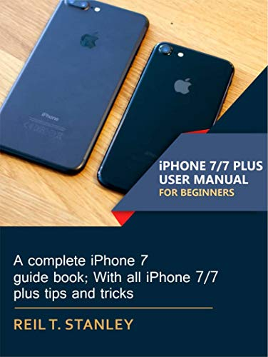iPHONE 7/7 PLUS USER MANUAL FOR BEGINNERS: A complete iPhone 7 guide book; With all iPhone 7/7 plus tips and tricks (English Edition)