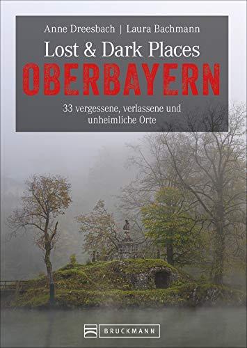 Dark-Tourism-Guide: Lost & Dark Places Oberbayern. 33 vergessene, verlassene und unheimliche Orte. Düstere Geschichten und exklusive Einblicke. Anfahrtsbeschreibungen helfen beim Aufspüren der Orte.