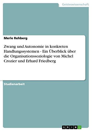 Zwang und Autonomie in konkreten Handlungssystemen - Ein Überblick über die Organisationssoziologie von Michel Crozier und Erhard Friedberg (German Edition)