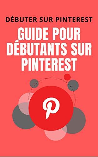 Débuter sur Pinterest - Guide pour débutants sur Pinterest: Tout savoir sur le réseau social Pinterest et vous lancer rapidement (French Edition)