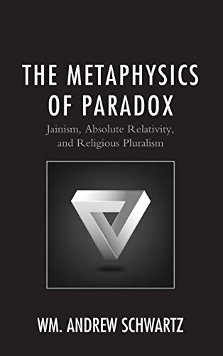 The Metaphysics of Paradox: Jainism, Absolute Relativity, and Religious Pluralism (Explorations in Indic Traditions: Theological, Ethical, and Philosophical)