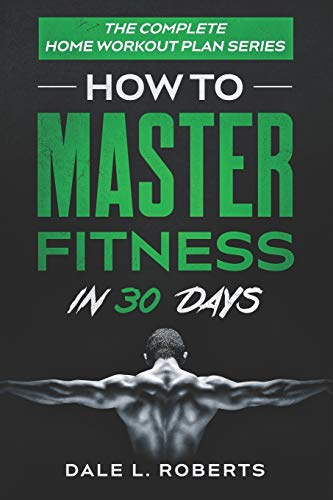 The Complete Home Workout Plan Series: How to Master Fitness in 30 Days (The Home Workout Plan Bundle) (Volume 7)
