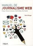 Manuel de journalisme web - Blogs, réseaux sociaux, multimédia, info mobile.