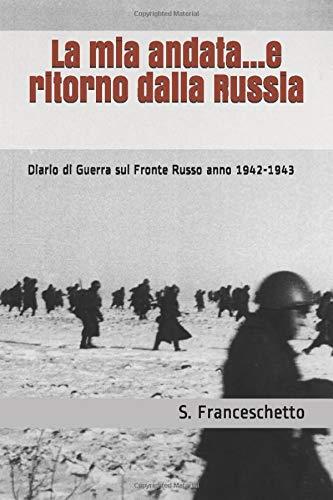 La mia andata...e ritorno dalla Russia: Diario di Guerra sul Fronte Russo anno 1942-1943
