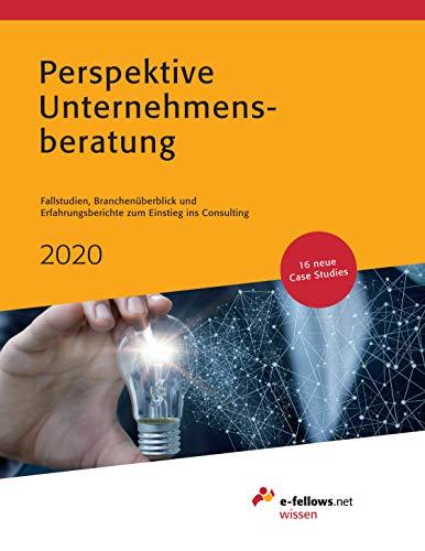 Perspektive Unternehmensberatung 2020: Fallstudien, Branchenüberblick und Erfahrungsberichte zum Einstieg ins Consulting (e-fellows.net wissen)