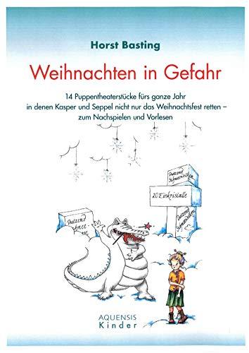 Weihnachten in Gefahr: 14 Puppentheaterstücke fürs ganze Jahr in denen Kasper und Seppel nicht nur das Weihnachtsfest retten - zum Nachspielen und Vorlesen