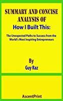 SUMMARY AND CONCISE ANALYSIS OF How I Built This: The Unexpected Paths to Success from the World's Most Inspiring Entrepreneurs By Guy Raz