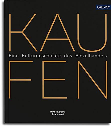 Kaufen: Eine kleine Kulturgeschichte des modernen Einzelhandels in Deutschland