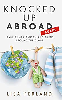 Knocked Up Abroad Again: Baby bumps, twists, and turns around the globe by [Lisa Ferland]