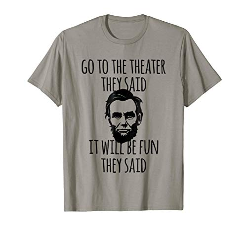Go To the Theater They Said Funny Abraham Lincoln T-Shirt