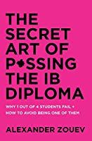 The Secret Art of Passing the Ib Diploma: Why 1 Out of 4 Students Fail + How to Avoid Being One of Them
