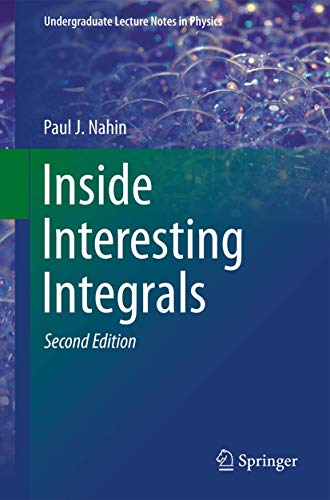 Inside Interesting Integrals: A Collection of Sneaky Tricks, Sly Substitutions, and Numerous Other Stupendously Clever, Awesomely Wicked, and ... (Undergraduate Lecture Notes in Physics)