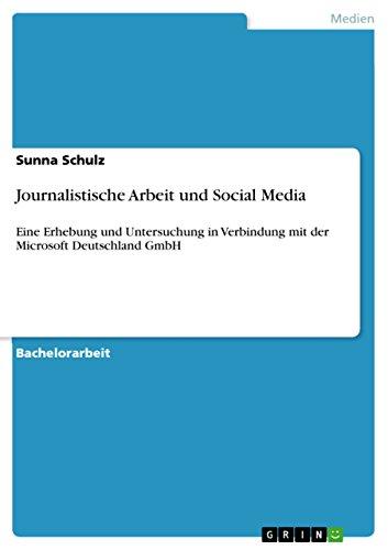 Journalistische Arbeit und Social Media: Eine Erhebung und Untersuchung in Verbindung mit der Microsoft Deutschland GmbH (German Edition)