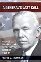 A General's Last Call: George C. Marshall as Secretary of Defense, 1950-51