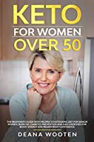 Keto for Women Over 50: The Beginner's Guide With Recipes to Ketogenic Diet for Senior Women, Burn Fat, Diabetes Prevention and Easy Exercises for Boost Energy and Regain Body Confidence