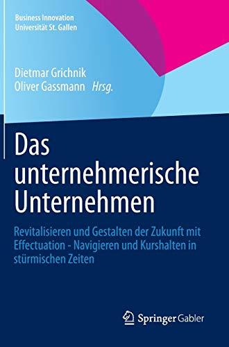 Das unternehmerische Unternehmen: Revitalisieren und Gestalten der Zukunft mit Effectuation - Navigieren und Kurshalten in stürmischen Zeiten (Business Innovation Universität St. Gallen)