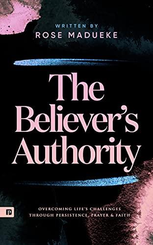 The Believer's Authority: Overcoming Life's Challenges through Persistence, Prayer & Faith (Spiritual Warfare Prayers)