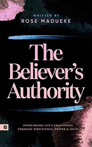 The Believer's Authority: Overcoming Life's Challenges through Persistence, Prayer & Faith